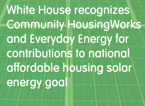 White House recognizes Community HousingWorks and Everyday Energy