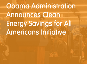 Obama Administration Announces Clean Energy Savings for All Americans Initiative